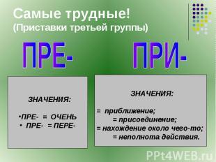 Самые трудные!(Приставки третьей группы) ПРЕ- ЗНАЧЕНИЯ:ПРЕ- = ОЧЕНЬ ПРЕ- = ПЕРЕ-