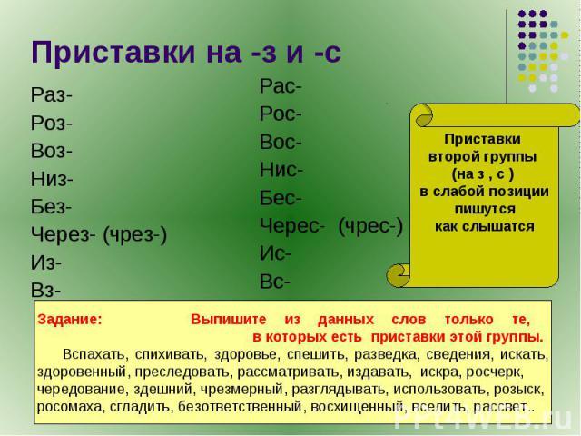 Приставки на -з и -с Раз-Роз-Воз-Низ-Без-Через- (чрез-)Из-Вз-Рас-Рос-Вос-Нис-Бес-Черес- (чрес-)Ис-Вс-Приставки второй группы (на з , с ) в слабой позиции пишутся как слышатсяЗадание: Выпишите из данных слов только те, в которых есть приставки этой г…