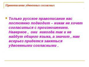 Правописание удвоенных согласных Только русское правописание нас постоянно подво