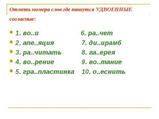 Отметь номера слов где пишутся УДВОЕННЫЕ согласные: 1. во..и 6. ра..чет 2. апе..