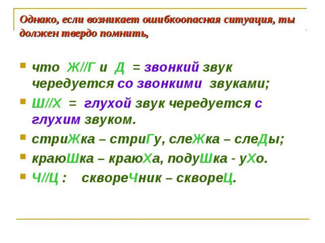 Однако, если возникает ошибкоопасная ситуация, ты должен твердо помнить, что Ж//Г и Д = звонкий звук чередуется со звонкими звуками;Ш//Х = глухой звук чередуется с глухим звуком. стриЖка – стриГу, слеЖка – слеДы;краюШка – краюХа, подуШка - уХо.Ч//Ц …