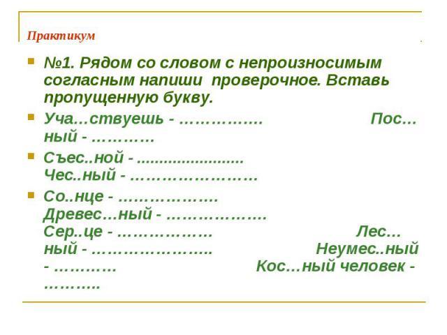 Практикум №1. Рядом со словом с непроизносимым согласным напиши проверочное. Вставь пропущенную букву.Уча…ствуешь - ……………. Пос…ный - …………Съес..ной - ........................ Чес..ный - ……………………Со..нце - ………………. Древес…ный - ………………. Сер..це - ……………… …