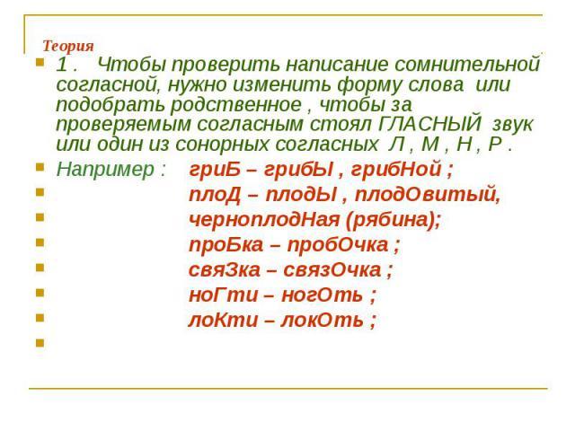 1 . Чтобы проверить написание сомнительной согласной, нужно изменить форму слова или подобрать родственное , чтобы за проверяемым согласным стоял ГЛАСНЫЙ звук или один из сонорных согласных Л , М , Н , Р .Например : гриБ – грибЫ , грибНой ; плоД – п…
