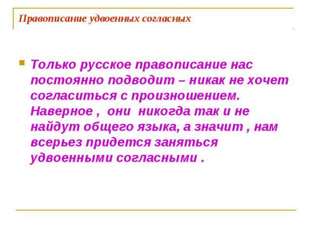 Правописание удвоенных согласных Только русское правописание нас постоянно подводит – никак не хочет согласиться с произношением. Наверное , они никогда так и не найдут общего языка, а значит , нам всерьез придется заняться удвоенными согласными .