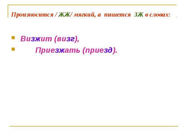 Произносится / ЖЖ/ мягкий, а пишется ЗЖ в словах: Визжит (визг), Приезжать (приезд).