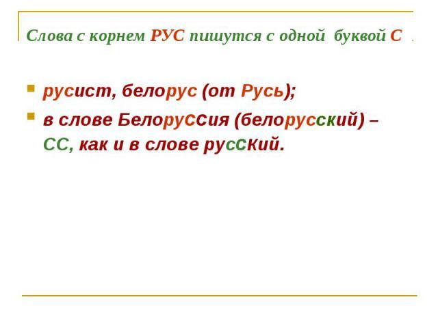 Слова с корнем РУС пишутся с одной буквой С русист, белорус (от Русь);в слове Белоруссия (белорусский) – СС, как и в слове русский.