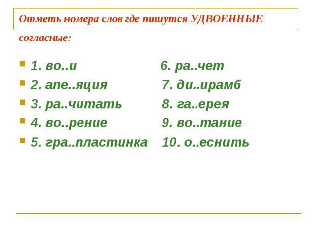 Отметь номера слов где пишутся УДВОЕННЫЕ согласные: 1. во..и 6. ра..чет 2. апе..яция 7. ди..ирамб3. ра..читать 8. га..ерея4. во..рение 9. во..тание 5. гра..пластинка 10. о..еснить