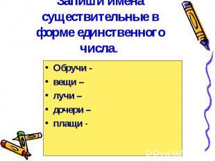 Запиши имена существительные в форме единственного числа. Обручи -вещи –лучи –до