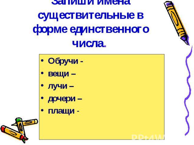 Запиши имена существительные в форме единственного числа. Обручи -вещи –лучи –дочери –плащи -