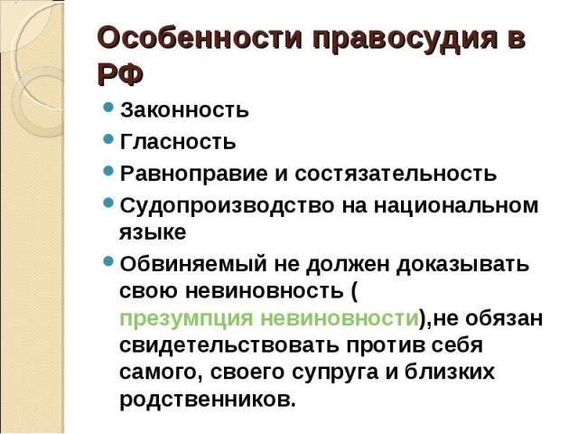 Особенности правосудия в РФ ЗаконностьГласностьРавноправие и состязательностьСудопроизводство на национальном языкеОбвиняемый не должен доказывать свою невиновность (презумпция невиновности),не обязан свидетельствовать против себя самого, своего суп…