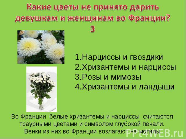 Какие цветы не принято дарить девушкам и женщинам во Франции?3Нарциссы и гвоздикиХризантемы и нарциссыРозы и мимозыХризантемы и ландышиВо Франции белые хризантемы и нарциссы считаются траурными цветами и символом глубокой печали. Венки из них во Фра…