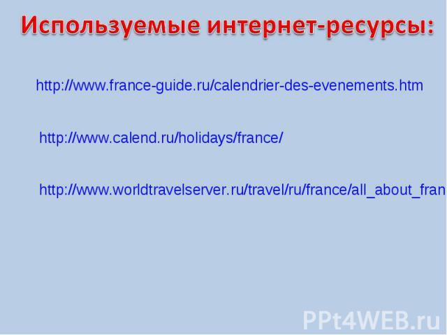 Используемые интернет-ресурсы:http://www.france-guide.ru/calendrier-des-evenements.htmhttp://www.calend.ru/holidays/france/http://www.worldtravelserver.ru/travel/ru/france/all_about_france/holidays_france.html