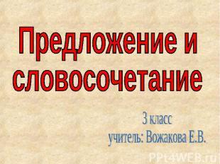 Предложение исловосочетание 3 классучитель: Вожакова Е.В.