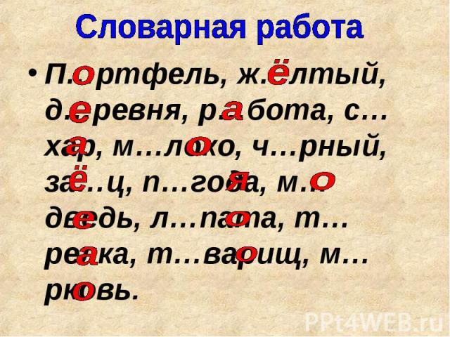 Словарная работа П…ртфель, ж…лтый, д…ревня, р…бота, с…хар, м…локо, ч…рный, за…ц, п…года, м…дведь, л…пата, т…релка, т…варищ, м…рковь.