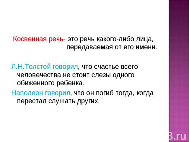 Косвенная речь- это речь какого-либо лица, передаваемая от его имени.Л.Н.Толстой говорил, что счастье всего человечества не стоит слезы одного обиженного ребенка.Наполеон говорил, что он погиб тогда, когда перестал слушать других.
