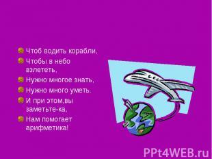 Чтоб водить корабли,Чтобы в небо взлететь,Нужно многое знать,Нужно много уметь.И