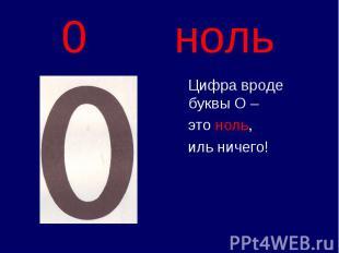 0 ноль Цифра вроде буквы О – это ноль, иль ничего!