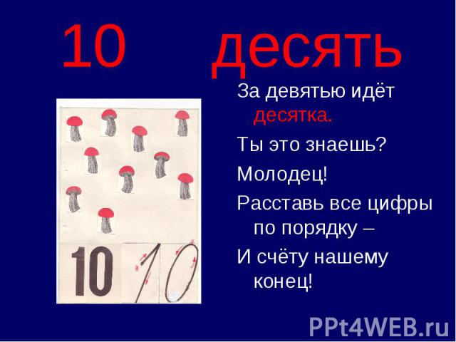 10 десять За девятью идёт десятка.Ты это знаешь?Молодец!Расставь все цифры по порядку –И счёту нашему конец!