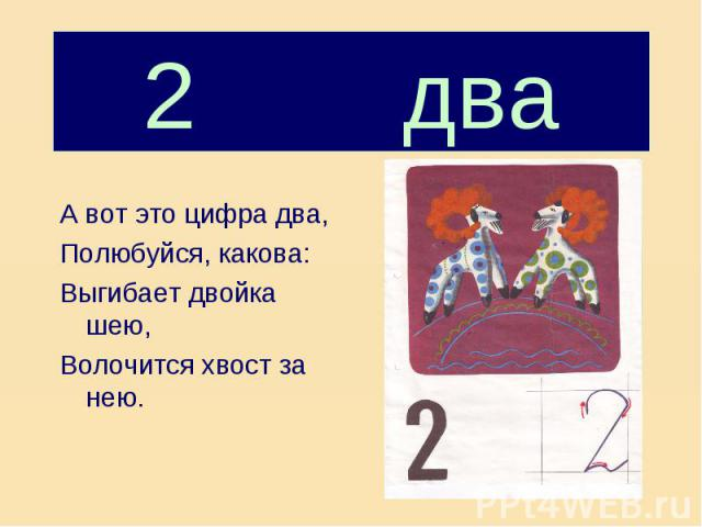2 два А вот это цифра два,Полюбуйся, какова:Выгибает двойка шею,Волочится хвост за нею.