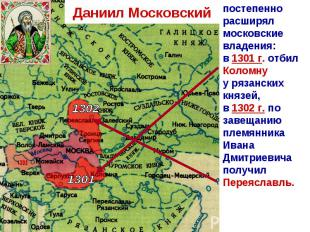 Даниил Московский постепенно расширял московские владения:в 1301 г. отбил Коломн