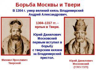 Борьба Москвы и Твери В 1304 г. умер великий князь ВладимирскийАндрей Александро