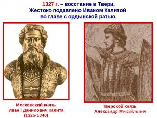 1327 г. – восстание в Твери.Жестоко подавлено Иваном Калитой во главе с ордынско