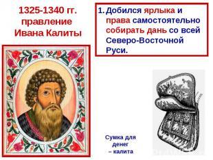 1325-1340 гг. правление Ивана Калиты Добился ярлыка и права самостоятельно собир
