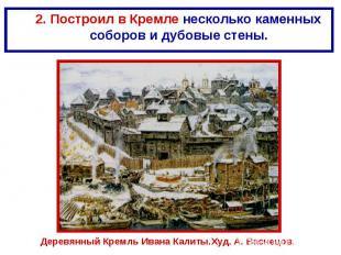 2. Построил в Кремле несколько каменных соборов и дубовые стены. Деревянный Крем
