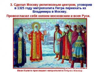 3. Сделал Москву религиозным центром, уговорив в 1325 году митрополита Петра пер
