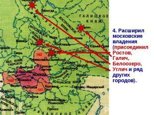 4. Расширил московские владения (присоединил Ростов, Галич, Белоозеро, Углич и р