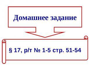 Домашнее задание§ 17, р/т № 1-5 стр. 51-54