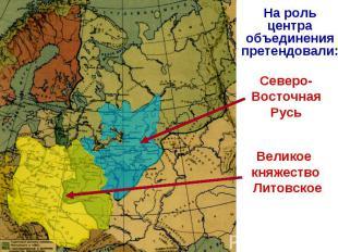 На роль центра объединения претендовали:Северо-Восточная РусьВеликое княжество Л
