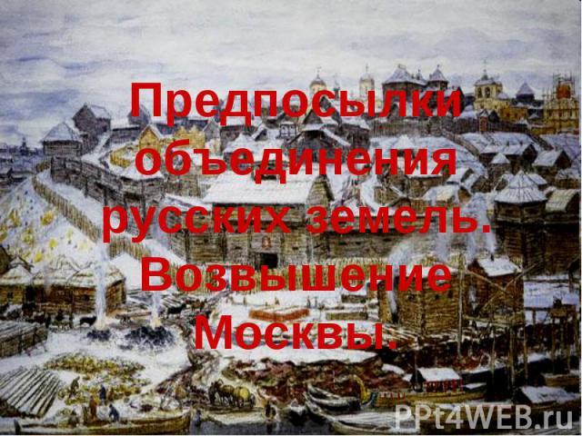 Предпосылки объединения русских земель.Возвышение Москвы.