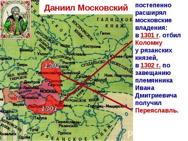 Даниил Московский постепенно расширял московские владения:в 1301 г. отбил Коломнуу рязанских князей,в 1302 г. по завещанию племянника Ивана Дмитриевича получил Переяславль.