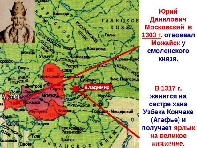 Юрий Данилович Московский в 1303 г. отвоевал Можайск у смоленского князя. В 1317 г. женится на сестре хана Узбека Кончаке (Агафье) и получает ярлык на великое княжение.