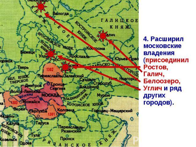 4. Расширил московские владения (присоединил Ростов, Галич, Белоозеро, Углич и ряд других городов).