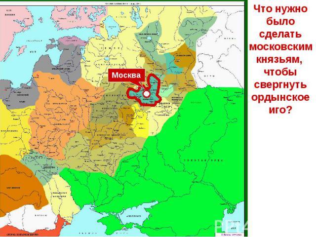 Что нужно было сделать московским князьям, чтобы свергнуть ордынское иго?