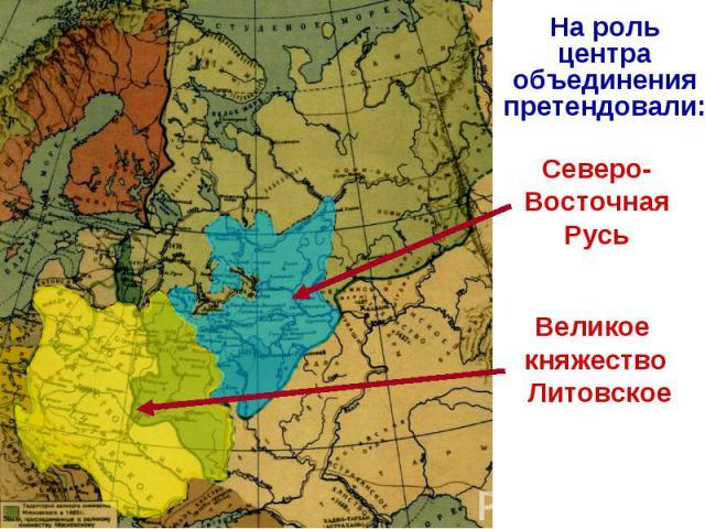 На роль центра объединения претендовали:Северо-Восточная РусьВеликое княжество Литовское