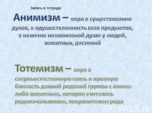 Запись в тетради:Анимизм – вера в существование духов, в одушествленность всех п