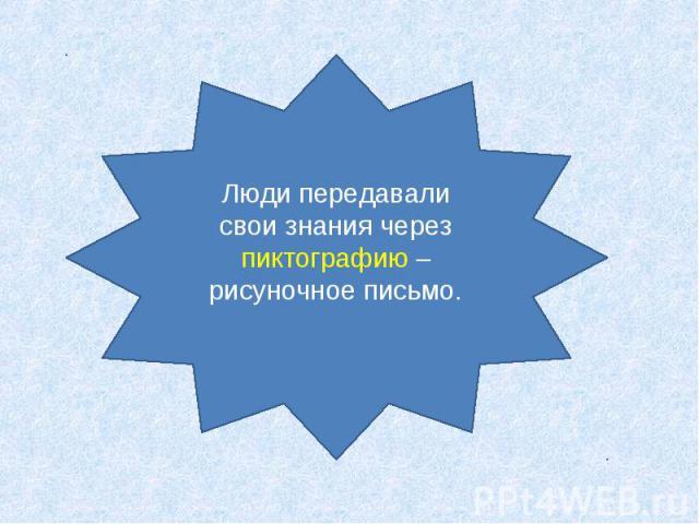 Люди передавали свои знания через пиктографию – рисуночное письмо.