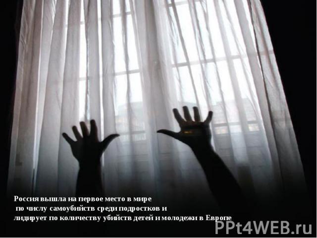 Россия вышла на первое место вмире по числу самоубийств среди подростков илидирует по количеству убийств детей имолодежи вЕвропе