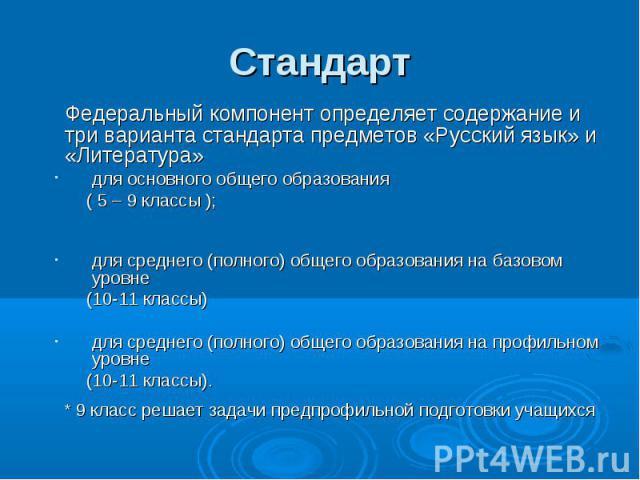 Стандарт Федеральный компонент определяет содержание и три варианта стандарта предметов «Русский язык» и «Литература»для основного общего образования ( 5 – 9 классы ); для среднего (полного) общего образования на базовом уровне (10-11 классы)для сре…