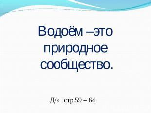 Водоём –это природное сообщество.Д/з стр.59 – 64