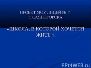 ПРОЕКТ МОУ ЛИЦЕЙ № 7 г. САЯНОГОРСКА«ШКОЛА, В КОТОРОЙ ХОЧЕТСЯ ЖИТЬ!»