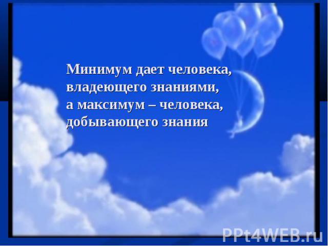 Минимум дает человека, владеющего знаниями, а максимум – человека, добывающего знания