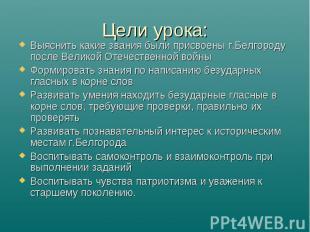 Цели урока: Выяснить какие звания были присвоены г.Белгороду после Великой Отече