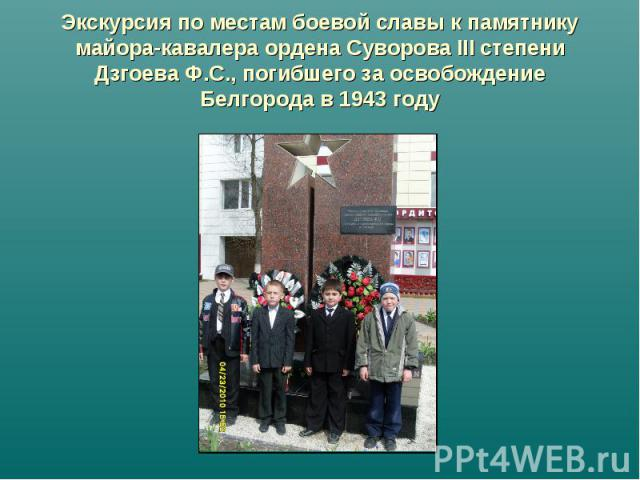 Экскурсия по местам боевой славы к памятнику майора-кавалера ордена Суворова III степени Дзгоева Ф.С., погибшего за освобождение Белгорода в 1943 году