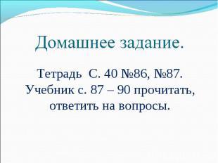 Домашнее задание. Тетрадь С. 40 №86, №87.Учебник с. 87 – 90 прочитать, ответить