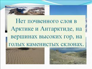Нет почвенного слоя в Арктике и Антарктиде, на вершинах высоких гор, на голых ка