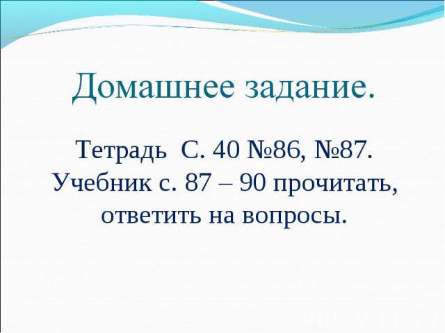 Домашнее задание. Тетрадь С. 40 №86, №87.Учебник с. 87 – 90 прочитать, ответить на вопросы.